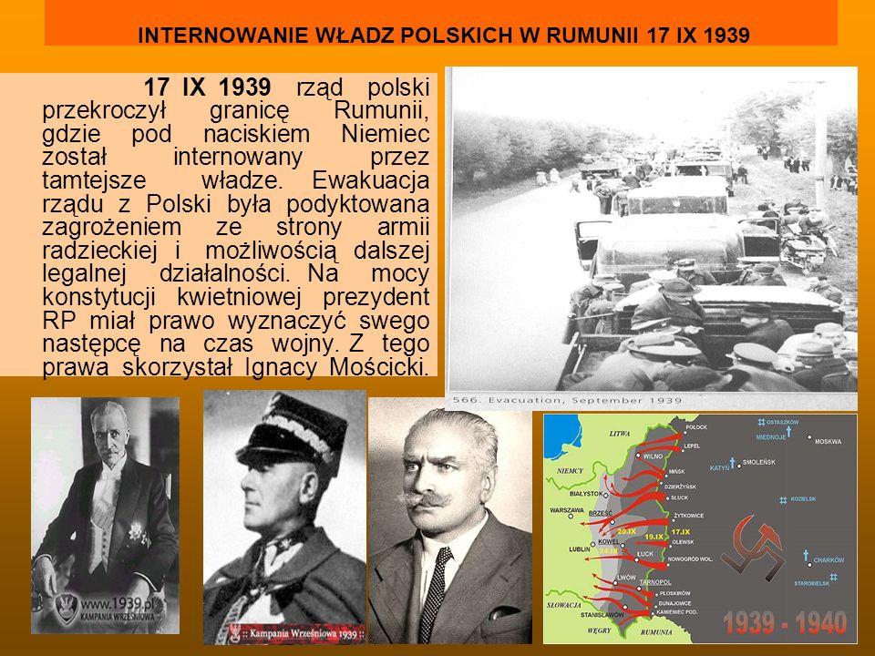 INTERNOWANIE WŁADZ POLSKICH W RUMUNII 17 IX 1939 17 IX 1939 rząd polski przekroczył granicę Rumunii, gdzie pod naciskiem Niemiec został internowany pr