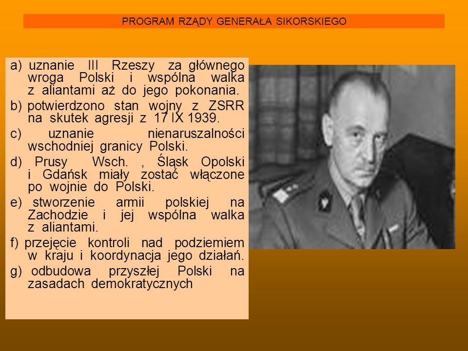 PROGRAM RZĄDY GENERAŁA SIKORSKIEGO a) uznanie III Rzeszy za głównego wroga Polski i wspólna walka z aliantami aż do jego pokonania. b) potwierdzono st