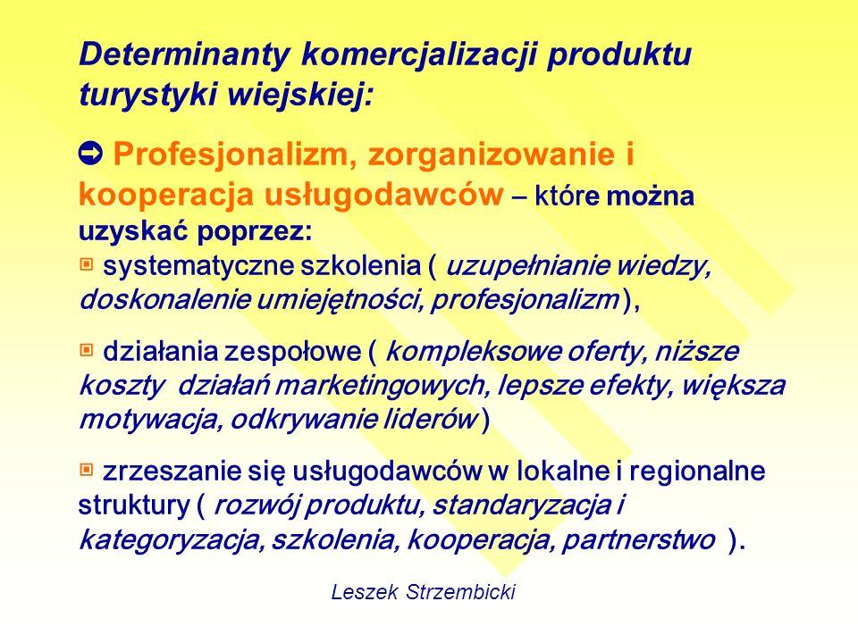 Determinanty komercjalizacji produktu turystyki wiejskiej: Profesjonalizm, zorganizowanie i kooperacja usługodawców – któr e można uzyskać poprzez: systematyczne szkolenia ( uzupełnianie wiedzy, doskonalenie umiejętności, profesjonalizm ), działania zespołowe ( kompleksowe oferty, niższe koszty działań marketingowych, lepsze efekty, większa motywacja, odkrywanie liderów ) zrzeszanie się usługodawców w lokalne i regionalne struktury ( rozwój produktu, standaryzacja i kategoryzacja, szkolenia, kooperacja, partnerstwo ).