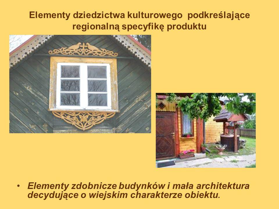 Elementy dziedzictwa kulturowego podkreślające regionalną specyfikę produktu Elementy zdobnicze budynków i mała architektura decydujące o wiejskim cha