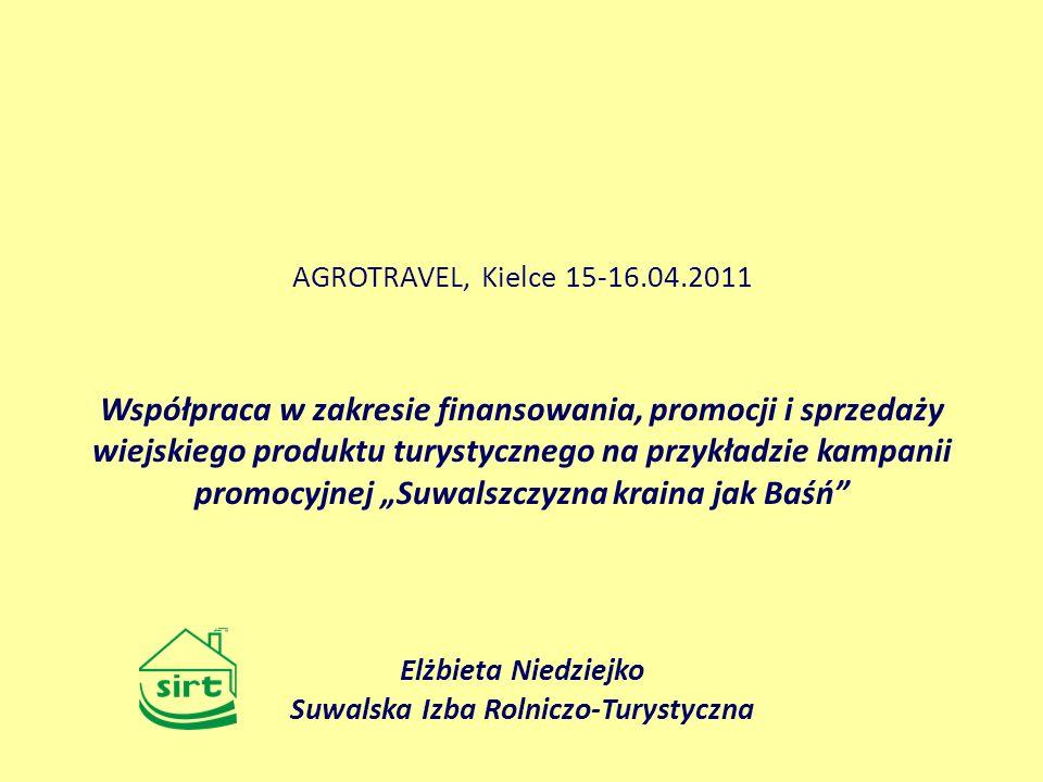 Współpraca w zakresie finansowania, promocji i sprzedaży wiejskiego produktu turystycznego na przykładzie kampanii promocyjnej Suwalszczyzna kraina jak Baśń AGROTRAVEL, Kielce 15-16.04.2011 Elżbieta Niedziejko Suwalska Izba Rolniczo-Turystyczna