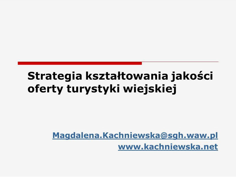 Strategia kształtowania jakości oferty turystyki wiejskiej Magdalena.Kachniewska@sgh.waw.pl www.kachniewska.net