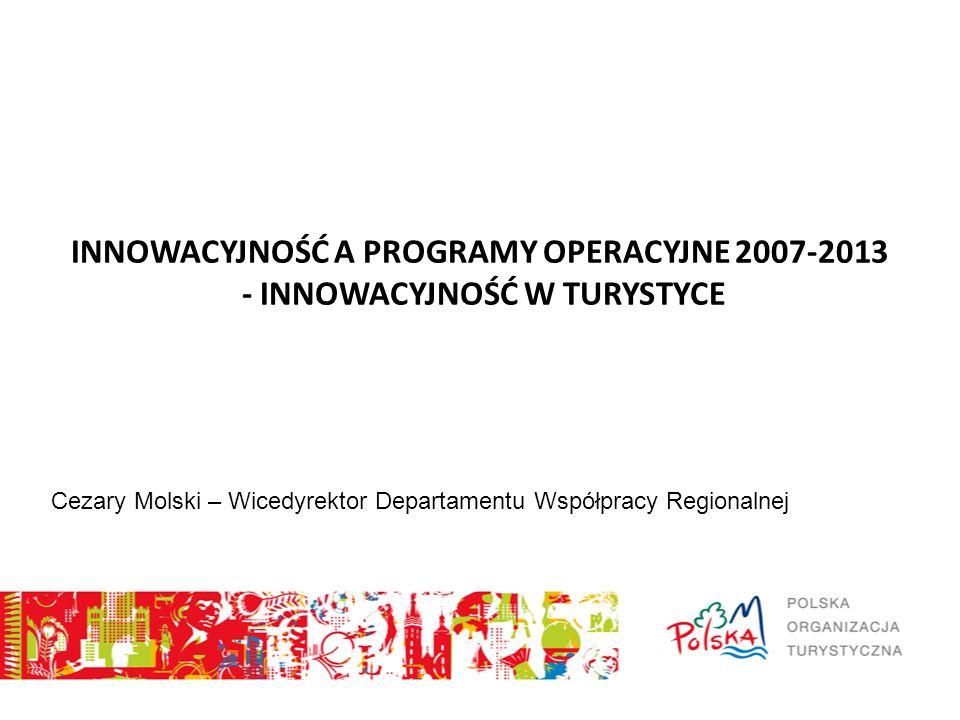 INNOWACYJNOŚĆ A PROGRAMY OPERACYJNE 2007-2013 - INNOWACYJNOŚĆ W TURYSTYCE Cezary Molski – Wicedyrektor Departamentu Współpracy Regionalnej