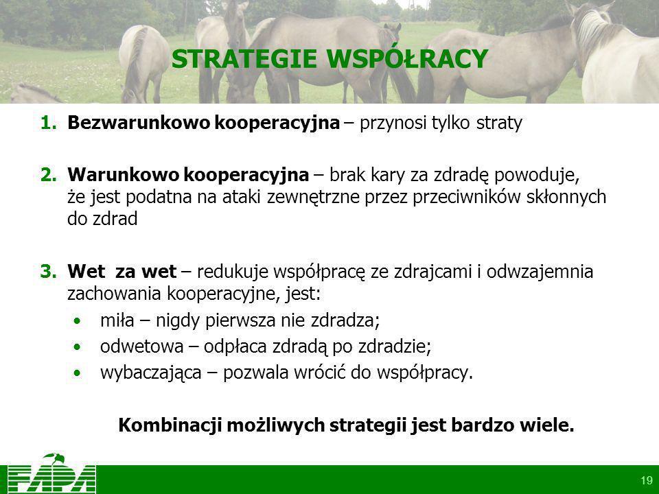 19 STRATEGIE WSPÓŁRACY 1.Bezwarunkowo kooperacyjna – przynosi tylko straty 2.Warunkowo kooperacyjna – brak kary za zdradę powoduje, że jest podatna na ataki zewnętrzne przez przeciwników skłonnych do zdrad 3.Wet za wet – redukuje współpracę ze zdrajcami i odwzajemnia zachowania kooperacyjne, jest: miła – nigdy pierwsza nie zdradza; odwetowa – odpłaca zdradą po zdradzie; wybaczająca – pozwala wrócić do współpracy.