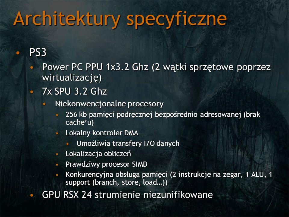 Architektury specyficzne PS3PS3 Power PC PPU 1x3.2 Ghz (2 wątki sprzętowe poprzez wirtualizację)Power PC PPU 1x3.2 Ghz (2 wątki sprzętowe poprzez wirtualizację) 7x SPU 3.2 Ghz7x SPU 3.2 Ghz Niekonwencjonalne procesoryNiekonwencjonalne procesory 256 kb pamięci podręcznej bezpośrednio adresowanej (brak cacheu)256 kb pamięci podręcznej bezpośrednio adresowanej (brak cacheu) Lokalny kontroler DMALokalny kontroler DMA Umożliwia transfery I/O danychUmożliwia transfery I/O danych Lokalizacja obliczeńLokalizacja obliczeń Prawdziwy procesor SIMDPrawdziwy procesor SIMD Konkurencyjna obsługa pamięci (2 instrukcje na zegar, 1 ALU, 1 support (branch, store, load…))Konkurencyjna obsługa pamięci (2 instrukcje na zegar, 1 ALU, 1 support (branch, store, load…)) GPU RSX 24 strumienie niezunifikowaneGPU RSX 24 strumienie niezunifikowane