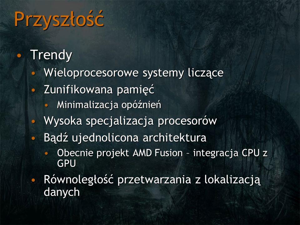 Przyszłość TrendyTrendy Wieloprocesorowe systemy licząceWieloprocesorowe systemy liczące Zunifikowana pamięćZunifikowana pamięć Minimalizacja opóźnieńMinimalizacja opóźnień Wysoka specjalizacja procesorówWysoka specjalizacja procesorów Bądź ujednolicona architekturaBądź ujednolicona architektura Obecnie projekt AMD Fusion – integracja CPU z GPUObecnie projekt AMD Fusion – integracja CPU z GPU Równoległość przetwarzania z lokalizacją danychRównoległość przetwarzania z lokalizacją danych