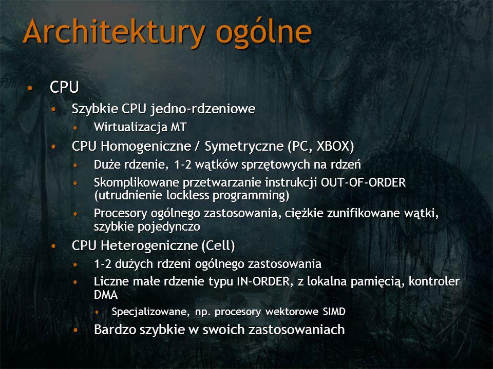 Architektury ogólne CPUCPU Szybkie CPU jedno-rdzenioweSzybkie CPU jedno-rdzeniowe Wirtualizacja MTWirtualizacja MT CPU Homogeniczne / Symetryczne (PC, XBOX)CPU Homogeniczne / Symetryczne (PC, XBOX) Duże rdzenie, 1-2 wątków sprzętowych na rdzeńDuże rdzenie, 1-2 wątków sprzętowych na rdzeń Skomplikowane przetwarzanie instrukcji OUT-OF-ORDER (utrudnienie lockless programming)Skomplikowane przetwarzanie instrukcji OUT-OF-ORDER (utrudnienie lockless programming) Procesory ogólnego zastosowania, ciężkie zunifikowane wątki, szybkie pojedynczoProcesory ogólnego zastosowania, ciężkie zunifikowane wątki, szybkie pojedynczo CPU Heterogeniczne (Cell)CPU Heterogeniczne (Cell) 1-2 dużych rdzeni ogólnego zastosowania1-2 dużych rdzeni ogólnego zastosowania Liczne małe rdzenie typu IN-ORDER, z lokalna pamięcią, kontroler DMALiczne małe rdzenie typu IN-ORDER, z lokalna pamięcią, kontroler DMA Specjalizowane, np.