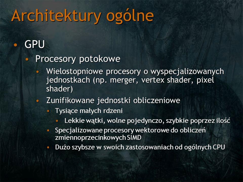 Architektury ogólne GPUGPU Procesory potokoweProcesory potokowe Wielostopniowe procesory o wyspecjalizowanych jednostkach (np.