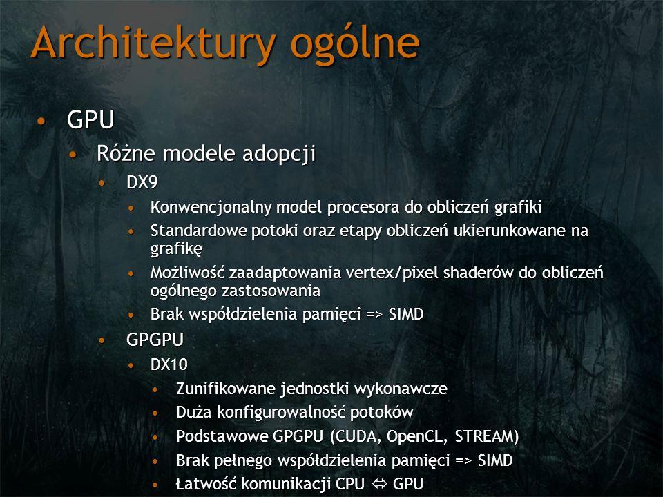Architektury ogólne GPUGPU Różne modele adopcjiRóżne modele adopcji DX9DX9 Konwencjonalny model procesora do obliczeń grafikiKonwencjonalny model procesora do obliczeń grafiki Standardowe potoki oraz etapy obliczeń ukierunkowane na grafikęStandardowe potoki oraz etapy obliczeń ukierunkowane na grafikę Możliwość zaadaptowania vertex/pixel shaderów do obliczeń ogólnego zastosowaniaMożliwość zaadaptowania vertex/pixel shaderów do obliczeń ogólnego zastosowania Brak współdzielenia pamięci => SIMDBrak współdzielenia pamięci => SIMD GPGPUGPGPU DX10DX10 Zunifikowane jednostki wykonawczeZunifikowane jednostki wykonawcze Duża konfigurowalność potokówDuża konfigurowalność potoków Podstawowe GPGPU (CUDA, OpenCL, STREAM)Podstawowe GPGPU (CUDA, OpenCL, STREAM) Brak pełnego współdzielenia pamięci => SIMDBrak pełnego współdzielenia pamięci => SIMD Łatwość komunikacji CPU GPUŁatwość komunikacji CPU GPU