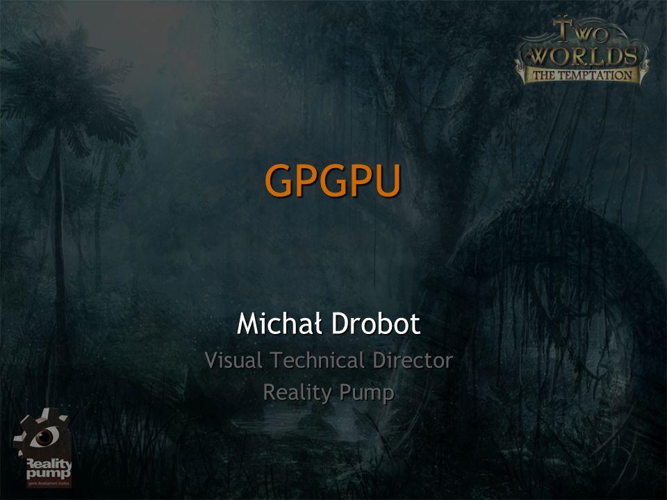 GPGPU Michał Drobot Visual Technical Director Reality Pump