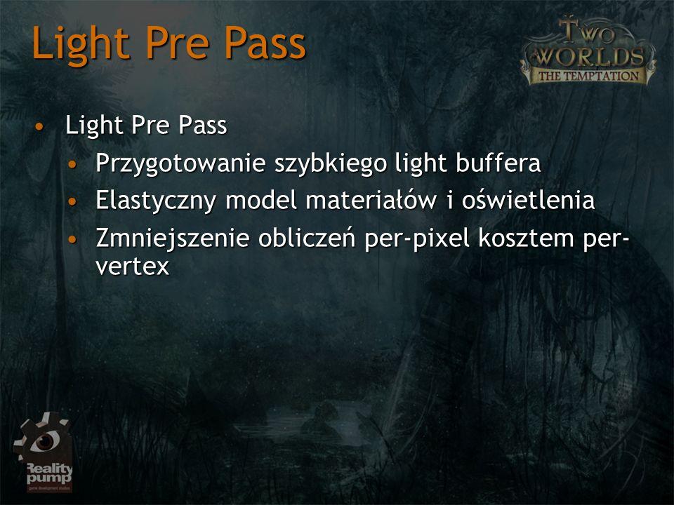Light Pre PassLight Pre Pass Przygotowanie szybkiego light bufferaPrzygotowanie szybkiego light buffera Elastyczny model materiałów i oświetleniaElastyczny model materiałów i oświetlenia Zmniejszenie obliczeń per-pixel kosztem per- vertexZmniejszenie obliczeń per-pixel kosztem per- vertex Light Pre Pass