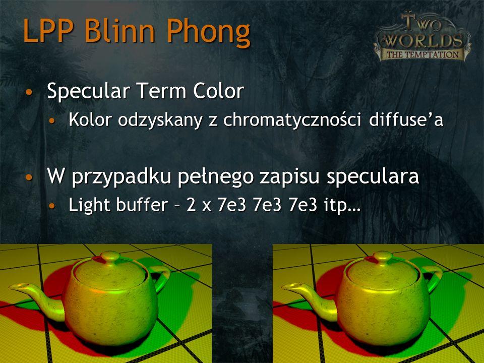Specular Term ColorSpecular Term Color Kolor odzyskany z chromatyczności diffuseaKolor odzyskany z chromatyczności diffusea W przypadku pełnego zapisu specularaW przypadku pełnego zapisu speculara Light buffer – 2 x 7e3 7e3 7e3 itp…Light buffer – 2 x 7e3 7e3 7e3 itp… LPP Blinn Phong