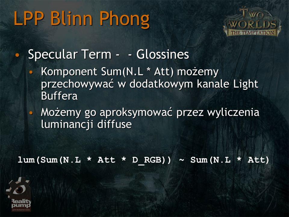 Specular Term - - GlossinesSpecular Term - - Glossines Komponent Sum(N.L * Att) możemy przechowywać w dodatkowym kanale Light BufferaKomponent Sum(N.L * Att) możemy przechowywać w dodatkowym kanale Light Buffera Możemy go aproksymować przez wyliczenia luminancji diffuseMożemy go aproksymować przez wyliczenia luminancji diffuse LPP Blinn Phong lum(Sum(N.L * Att * D_RGB)) ~ Sum(N.L * Att)