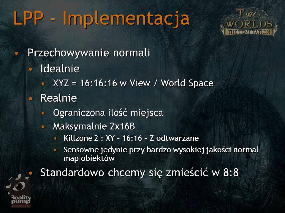 Przechowywanie normaliPrzechowywanie normali IdealnieIdealnie XYZ = 16:16:16 w View / World SpaceXYZ = 16:16:16 w View / World Space RealnieRealnie Ograniczona ilość miejscaOgraniczona ilość miejsca Maksymalnie 2x16BMaksymalnie 2x16B Killzone 2 : XY – 16:16 – Z odtwarzaneKillzone 2 : XY – 16:16 – Z odtwarzane Sensowne jedynie przy bardzo wysokiej jakości normal map obiektówSensowne jedynie przy bardzo wysokiej jakości normal map obiektów Standardowo chcemy się zmieścić w 8:8Standardowo chcemy się zmieścić w 8:8 LPP - Implementacja