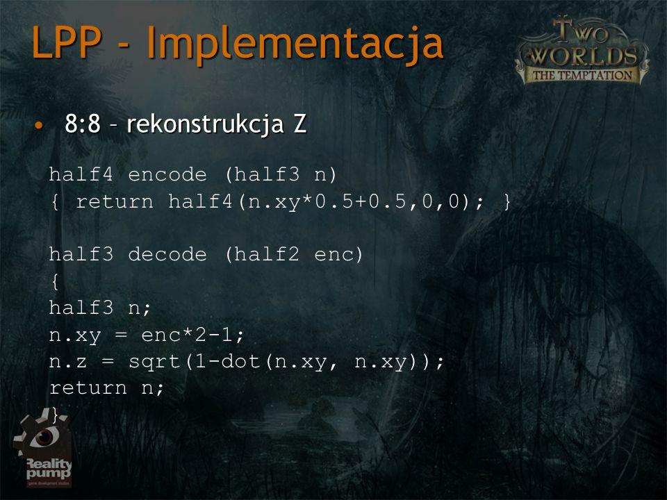 8:8 – rekonstrukcja Z8:8 – rekonstrukcja Z LPP - Implementacja half4 encode (half3 n) { return half4(n.xy*0.5+0.5,0,0); } half3 decode (half2 enc) { half3 n; n.xy = enc*2-1; n.z = sqrt(1-dot(n.xy, n.xy)); return n; }