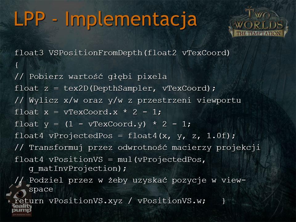 float3 VSPositionFromDepth(float2 vTexCoord) { { // Pobierz wartość głębi pixela // Pobierz wartość głębi pixela float z = tex2D(DepthSampler, vTexCoord); float z = tex2D(DepthSampler, vTexCoord); // Wylicz x/w oraz y/w z przestrzeni viewportu // Wylicz x/w oraz y/w z przestrzeni viewportu float x = vTexCoord.x * 2 - 1; float x = vTexCoord.x * 2 - 1; float y = (1 - vTexCoord.y) * 2 - 1; float y = (1 - vTexCoord.y) * 2 - 1; float4 vProjectedPos = float4(x, y, z, 1.0f); float4 vProjectedPos = float4(x, y, z, 1.0f); // Transformuj przez odwrotność macierzy projekcji // Transformuj przez odwrotność macierzy projekcji float4 vPositionVS = mul(vProjectedPos, g_matInvProjection); float4 vPositionVS = mul(vProjectedPos, g_matInvProjection); // Podziel przez w żeby uzyskać pozycje w view- space // Podziel przez w żeby uzyskać pozycje w view- space return vPositionVS.xyz / vPositionVS.w; } LPP - Implementacja