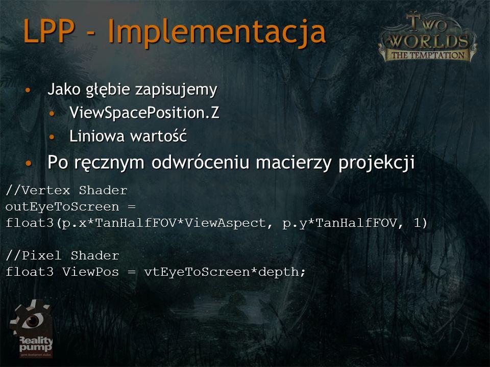 Jako głębie zapisujemyJako głębie zapisujemy ViewSpacePosition.ZViewSpacePosition.Z Liniowa wartośćLiniowa wartość Po ręcznym odwróceniu macierzy projekcjiPo ręcznym odwróceniu macierzy projekcji LPP - Implementacja //Vertex Shader outEyeToScreen = float3(p.x*TanHalfFOV*ViewAspect, p.y*TanHalfFOV, 1) //Pixel Shader float3 ViewPos = vtEyeToScreen*depth;