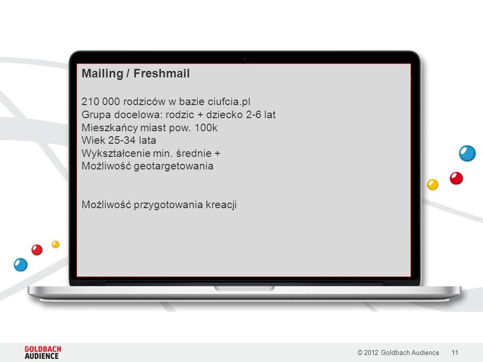 © 2012 Goldbach Audience11 Mailing / Freshmail 210 000 rodziców w bazie ciufcia.pl Grupa docelowa: rodzic + dziecko 2-6 lat Mieszkańcy miast pow. 100k