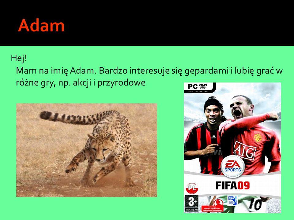 Hej! Mam na imię Adam. Bardzo interesuje się gepardami i lubię grać w różne gry, np. akcji i przyrodowe