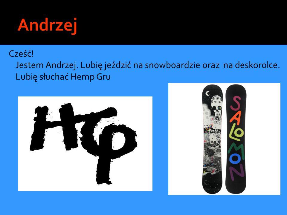 Cześć! Jestem Andrzej. Lubię jeździć na snowboardzie oraz na deskorolce. Lubię słuchać Hemp Gru
