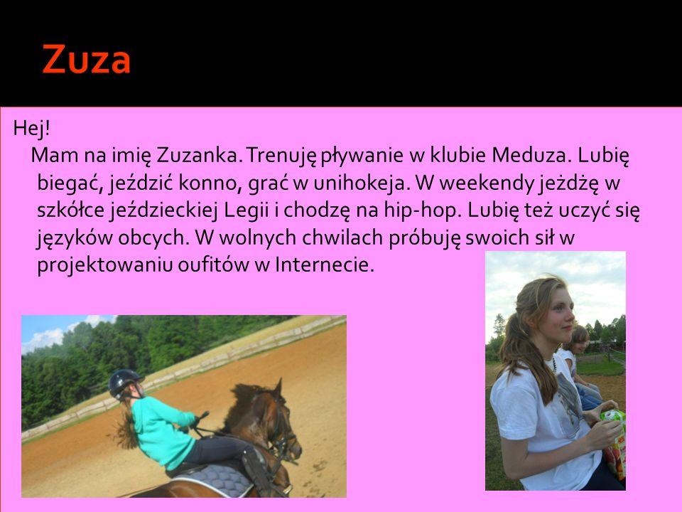 Hej! Mam na imię Zuzanka. Trenuję pływanie w klubie Meduza. Lubię biegać, jeździć konno, grać w unihokeja. W weekendy jeżdżę w szkółce jeździeckiej Le