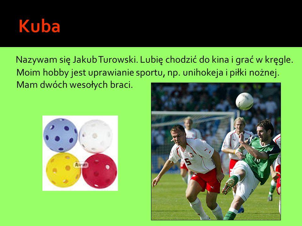 Nazywam się Jakub Turowski. Lubię chodzić do kina i grać w kręgle. Moim hobby jest uprawianie sportu, np. unihokeja i piłki nożnej. Mam dwóch wesołych