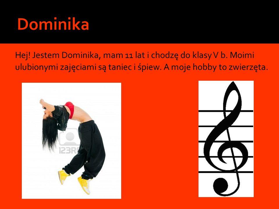 Hej! Jestem Dominika, mam 11 lat i chodzę do klasy V b. Moimi ulubionymi zajęciami są taniec i śpiew. A moje hobby to zwierzęta.