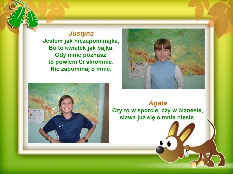 Justyna Jestem jak niezapominajka, Bo to kwiatek jak bajka. Gdy mnie poznasz to powiem Ci skromnie: Nie zapominaj o mnie. Agata Czy to w sporcie, czy