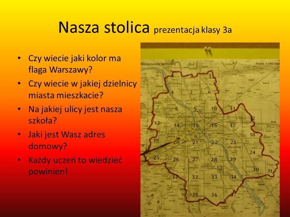 Nasza stolica prezentacja klasy 3a Czy wiecie jaki kolor ma flaga Warszawy? Czy wiecie w jakiej dzielnicy miasta mieszkacie? Na jakiej ulicy jest nasz