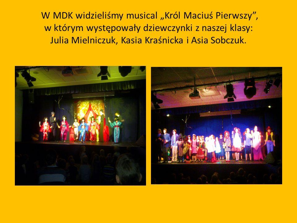 W MDK widzieliśmy musical Król Maciuś Pierwszy, w którym występowały dziewczynki z naszej klasy: Julia Mielniczuk, Kasia Kraśnicka i Asia Sobczuk.