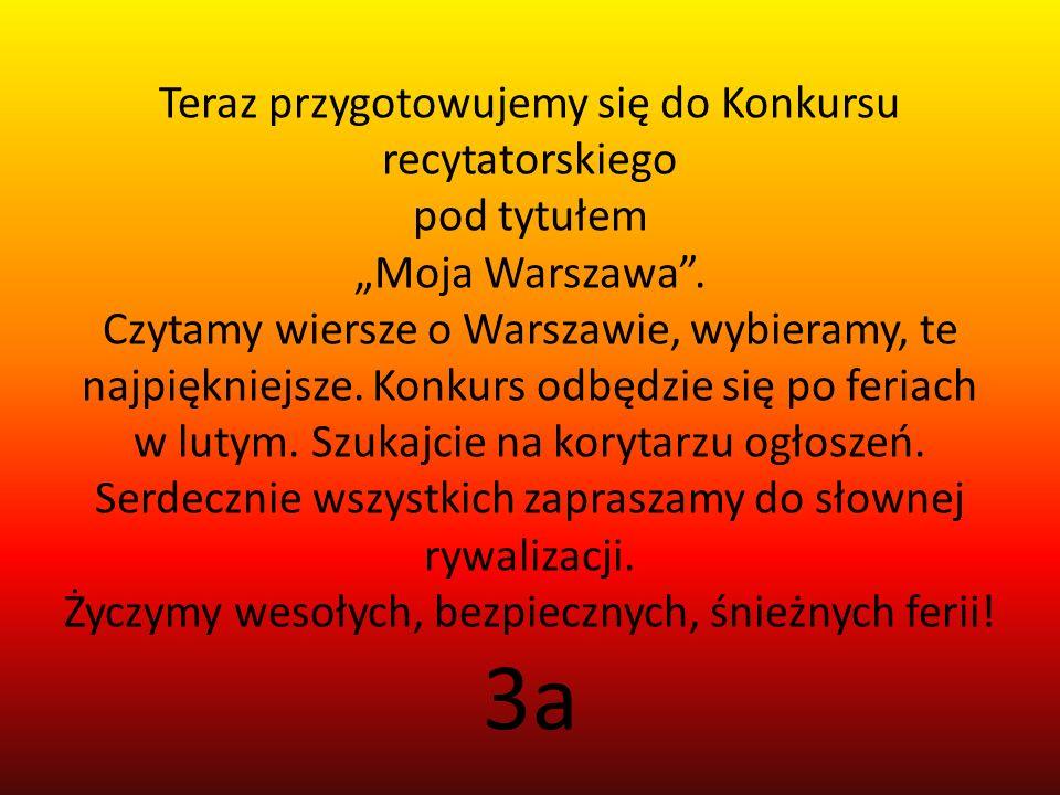 Teraz przygotowujemy się do Konkursu recytatorskiego pod tytułem Moja Warszawa. Czytamy wiersze o Warszawie, wybieramy, te najpiękniejsze. Konkurs odb