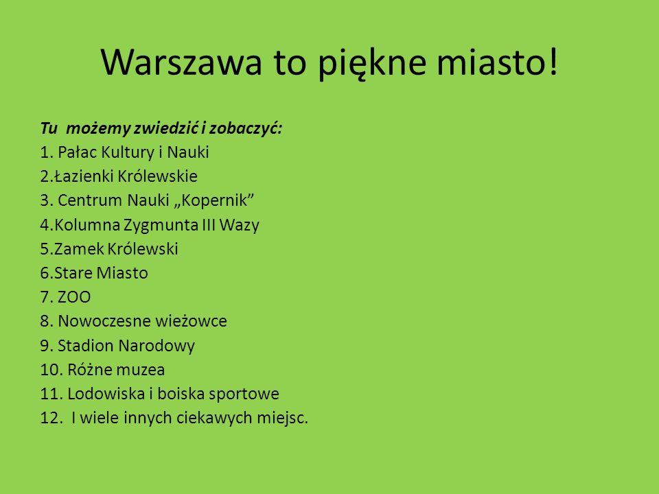 Warszawa to piękne miasto! Tu możemy zwiedzić i zobaczyć: 1. Pałac Kultury i Nauki 2.Łazienki Królewskie 3. Centrum Nauki Kopernik 4.Kolumna Zygmunta