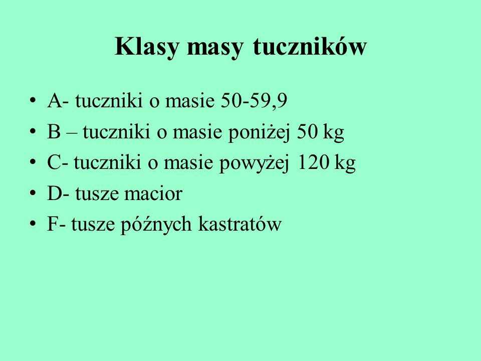 Klasy masy tuczników A- tuczniki o masie 50-59,9 B – tuczniki o masie poniżej 50 kg C- tuczniki o masie powyżej 120 kg D- tusze macior F- tusze późnyc