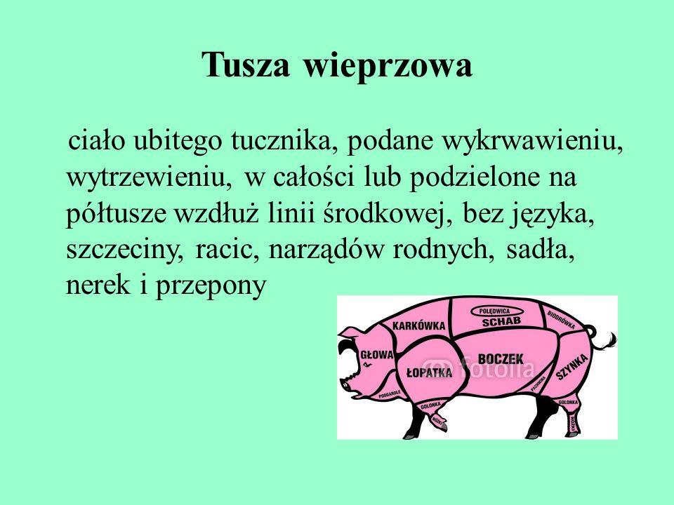 Tusza wieprzowa ciało ubitego tucznika, podane wykrwawieniu, wytrzewieniu, w całości lub podzielone na półtusze wzdłuż linii środkowej, bez języka, sz