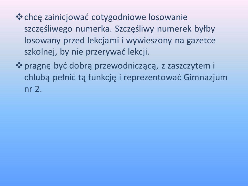 Rzeczy, o które będę się starać jako przewodnicząca: chcę kontynuować prace i działania przewodniczącego seniora Macieja Okrzesika ( mojego najbliższego sąsiada) ; chciałabym ponownie wrócić do sprawy związanej z lustrami w toaletach ; jako przewodnicząca mam zamiar,podobnie jak w roku ubiegłym, zorganizować Mikołajki, Walentynki, Andrzejki i wiele innych ; chciałabym doprowadzić do skutku szkolny konkurs pt.