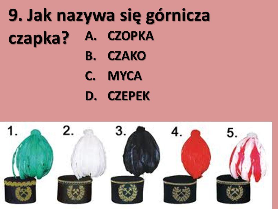 9. Jak nazywa się górnicza czapka? A.CZOPKA B.CZAKO C.MYCA D.CZEPEK