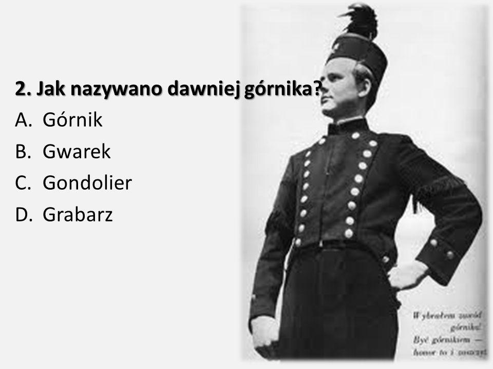 2. Jak nazywano dawniej górnika? A.Górnik B.Gwarek C.Gondolier D.Grabarz
