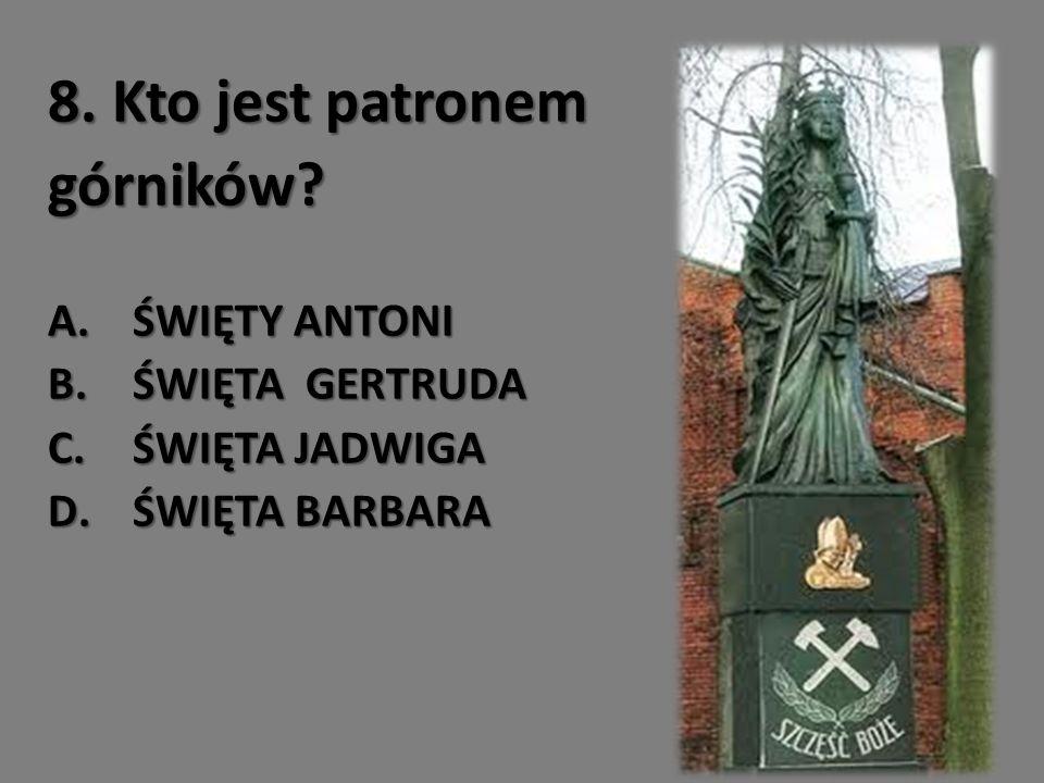 8. Kto jest patronem górników? A.ŚWIĘTY ANTONI B.ŚWIĘTA GERTRUDA C.ŚWIĘTA JADWIGA D.ŚWIĘTA BARBARA