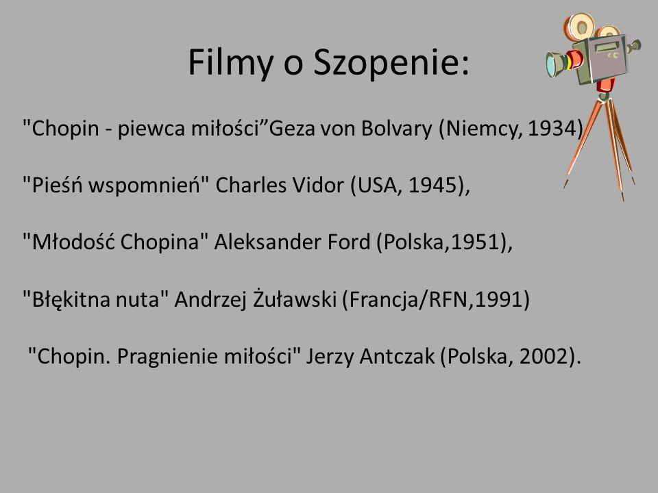 Filmy o Szopenie: Chopin - piewca miłościGeza von Bolvary (Niemcy, 1934), Pieśń wspomnień Charles Vidor (USA, 1945), Młodość Chopina Aleksander Ford (Polska,1951), Błękitna nuta Andrzej Żuławski (Francja/RFN,1991) Chopin.