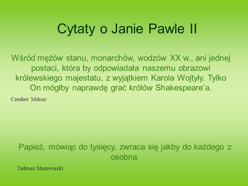 Cytaty o Janie Pawle II To, co głosi Papież, staje się sprawą nie tylko ludzi jednego wyznania, ale też kwestią wspólną dla nas wszystkich.