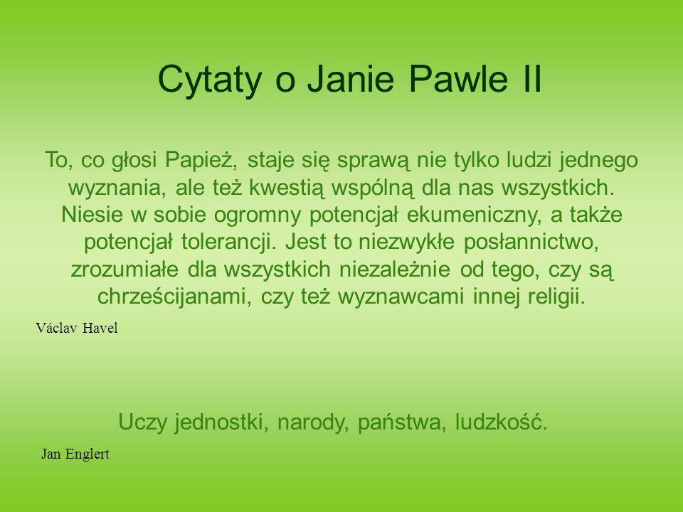 Cytaty o Janie Pawle II To, co głosi Papież, staje się sprawą nie tylko ludzi jednego wyznania, ale też kwestią wspólną dla nas wszystkich. Niesie w s