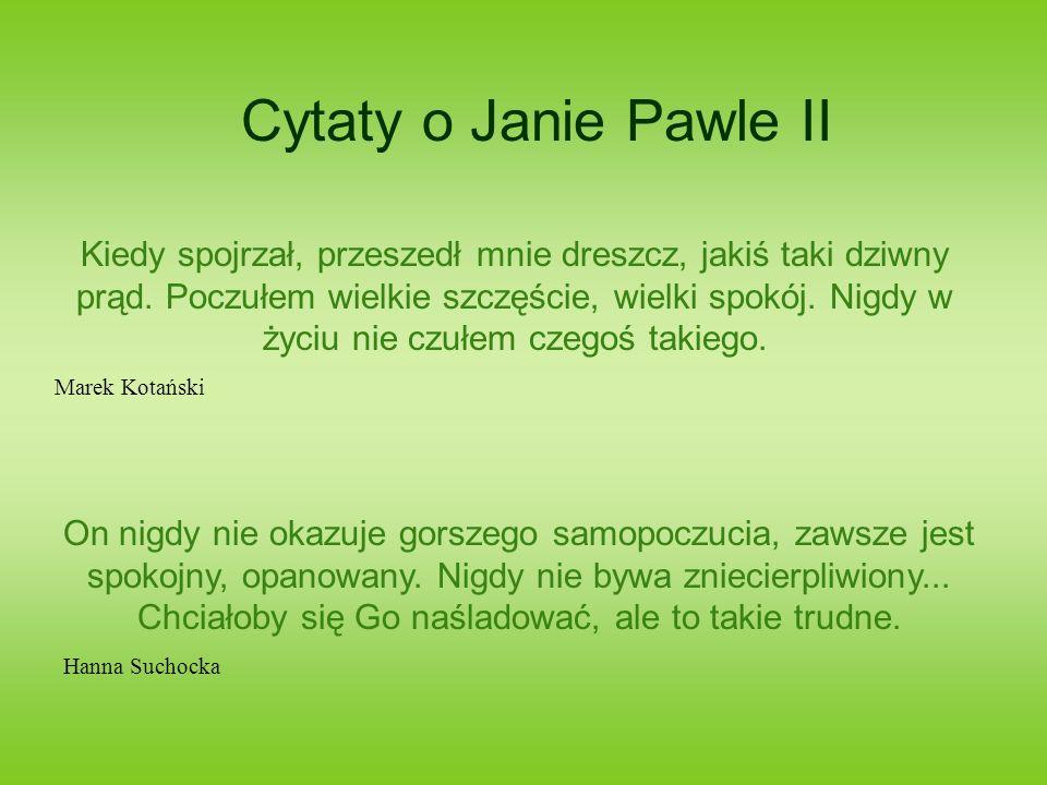 Cytaty o Janie Pawle II Kiedy spojrzał, przeszedł mnie dreszcz, jakiś taki dziwny prąd. Poczułem wielkie szczęście, wielki spokój. Nigdy w życiu nie c