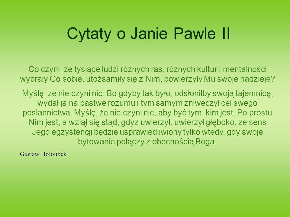 Cytaty o Janie Pawle II Co czyni, że tysiące ludzi różnych ras, różnych kultur i mentalności wybrały Go sobie, utożsamiły się z Nim, powierzyły Mu swo