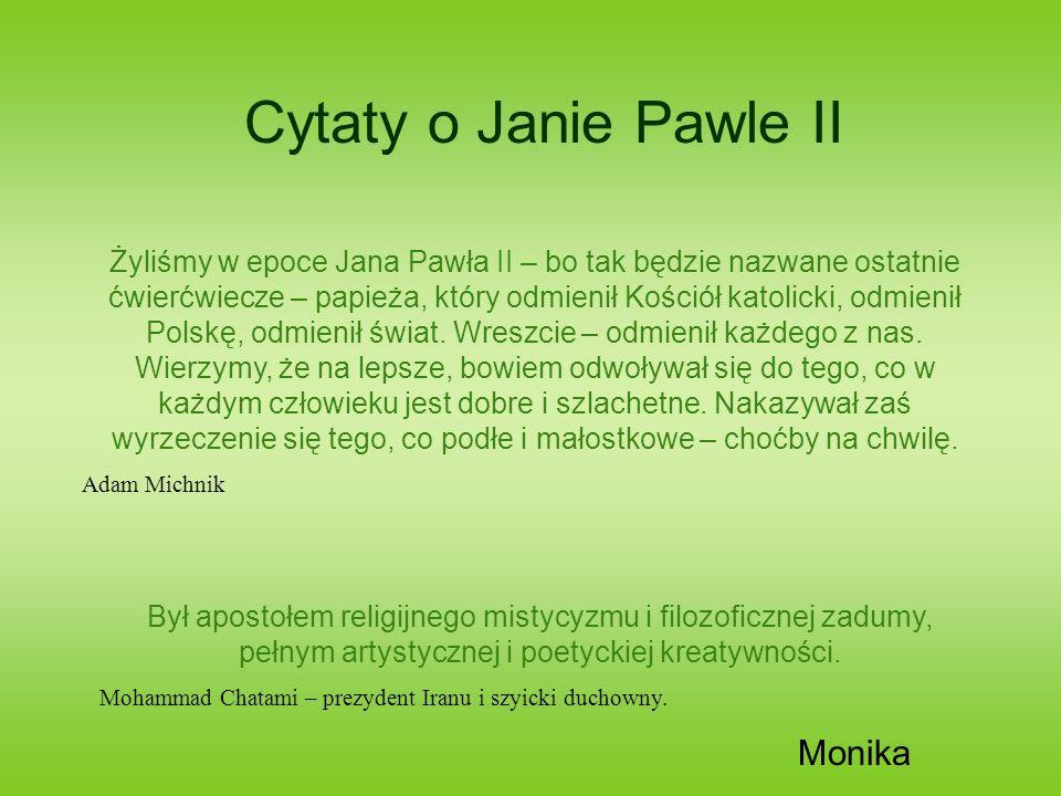 Cytaty o Janie Pawle II Żyliśmy w epoce Jana Pawła II – bo tak będzie nazwane ostatnie ćwierćwiecze – papieża, który odmienił Kościół katolicki, odmie
