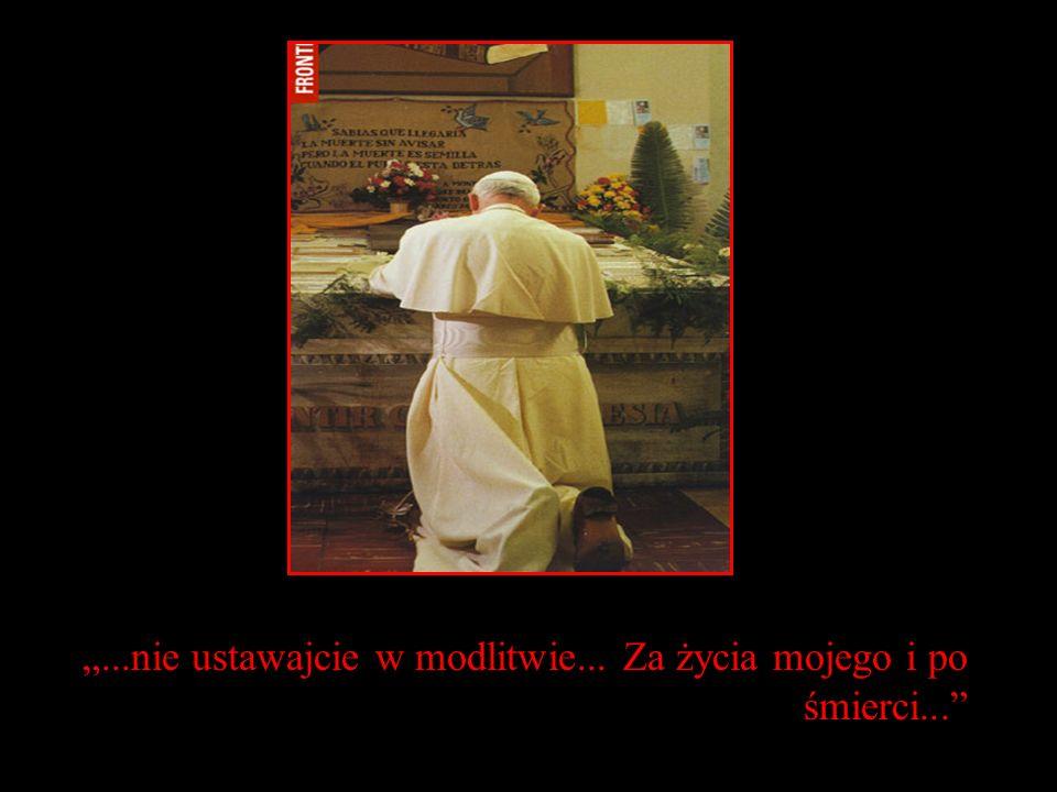 ...nie ustawajcie w modlitwie... Za życia mojego i po śmierci...