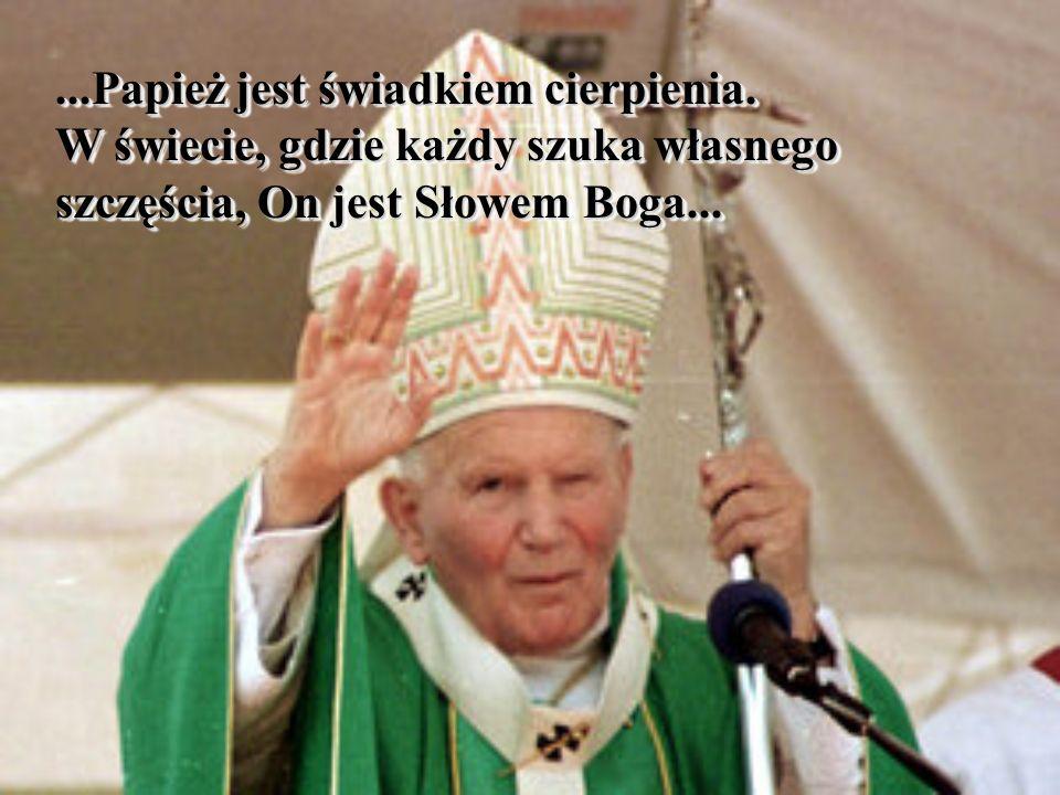 ...Papież jest świadkiem cierpienia. W świecie, gdzie każdy szuka własnego szczęścia, On jest Słowem Boga......Papież jest świadkiem cierpienia. W świ