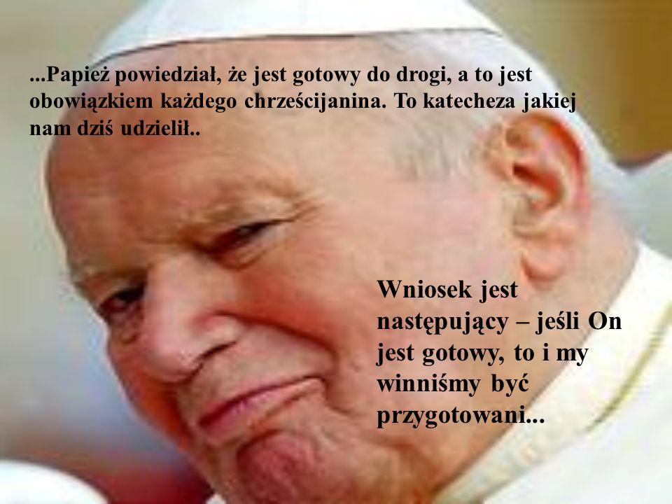 ...Papież powiedział, że jest gotowy do drogi, a to jest obowiązkiem każdego chrześcijanina. To katecheza jakiej nam dziś udzielił.. Wniosek jest nast