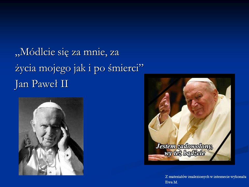 Módlcie się za mnie, za życia mojego jak i po śmierci Jan Paweł II Z materiałów znalezionych w internecie wykonała Ewa M.