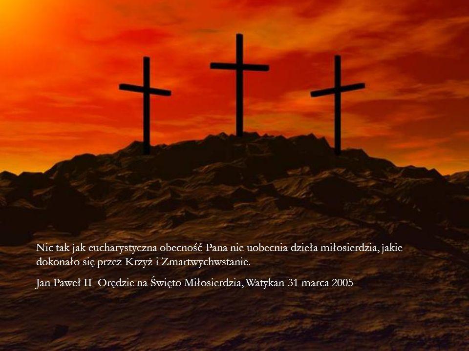 Nic tak jak eucharystyczna obecność Pana nie uobecnia dzieła miłosierdzia, jakie dokonało się przez Krzyż i Zmartwychwstanie. Jan Paweł II Orędzie na