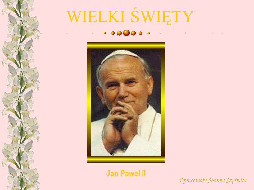 WIELKI ŚWIĘTY Opracowała Joanna Szpindor Jan Paweł II